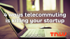Is telecommuting killing your startup?