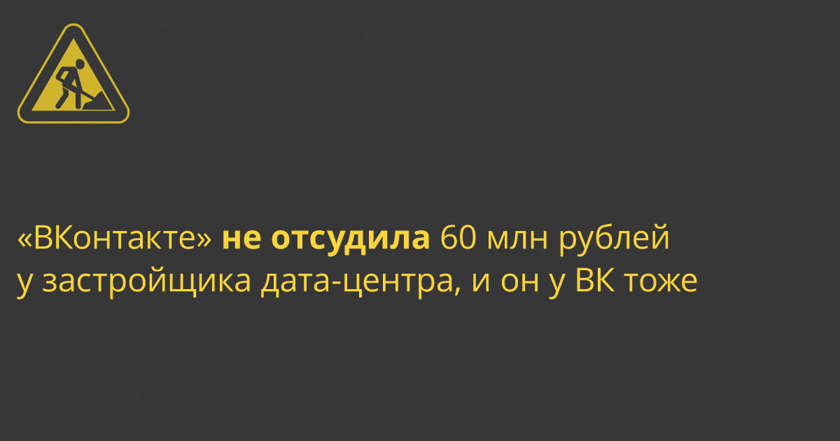 «ВКонтакте» не отсудила 60 млн руб у застройщика дата-центра, и он у ВК тоже