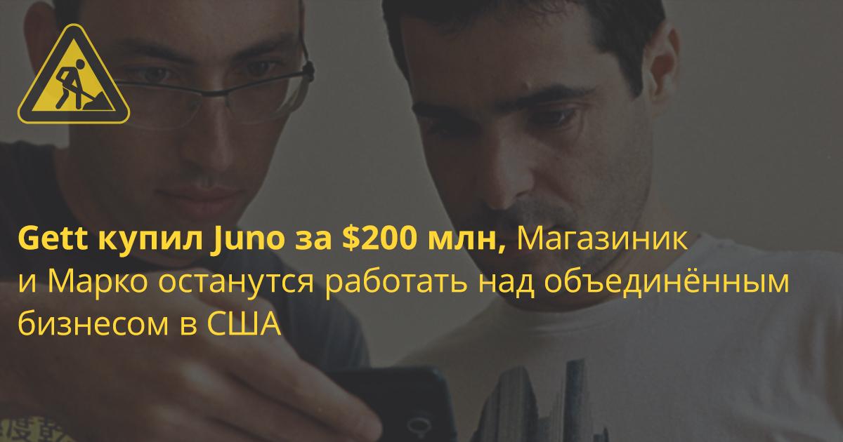 Gett ведёт переговоры по покупке стартапа основателя Viber Игоря Магазиника (+Juno продали за $200 млн, Магазиник и Марко останутся работать над объединённым бизнесом в США)