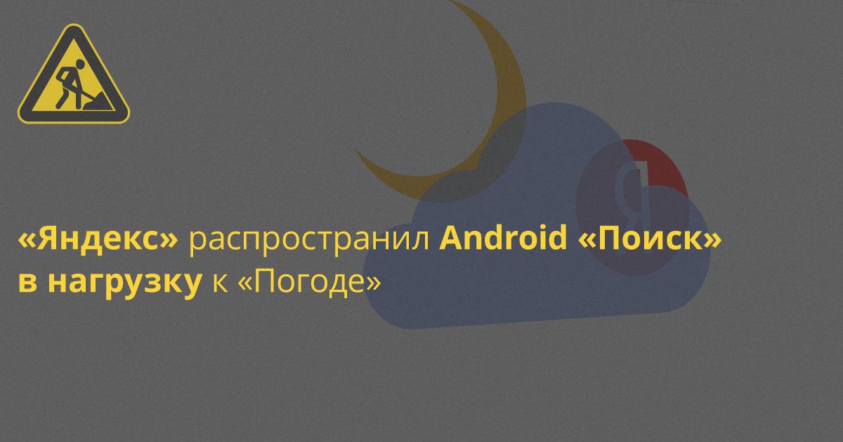 Яндекс.Погода научилась тайком затаскивать на Android-телефон «Поиск» Яндекса