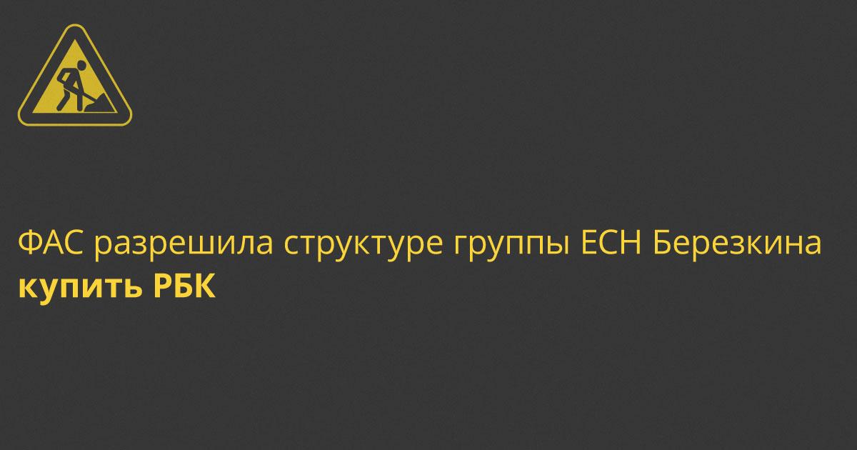 ФАС разрешила структуре группы ЕСН Березкина купить РБК