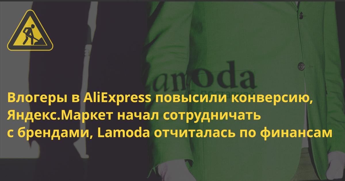 Влогеры в AliExpress повысили конверсию, Яндекс.Маркет начал сотрудничать с брендами напрямую, Lamoda отчиталась по финансам