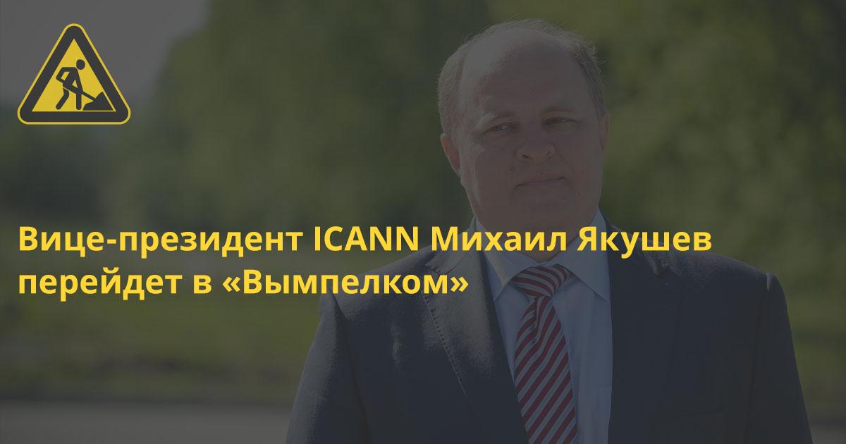 Вице-президент ICANN Михаил Якушев перейдет в «Вымпелком» и будет отвечать за связи с госорганами