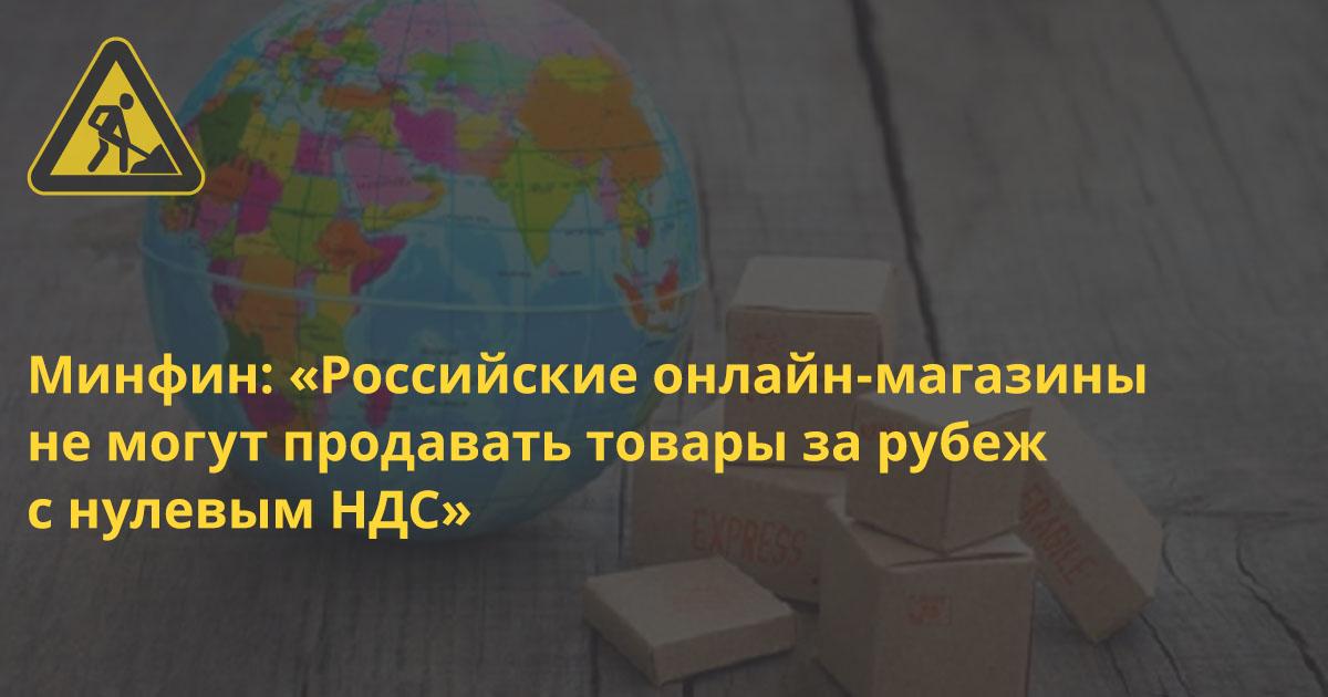 Минфин заявил, что российские онлайн-магазины не могут продавать товары за рубеж с нулевым НДС