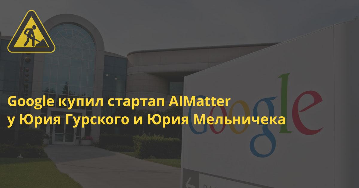 Google купил стартап AIMatter у Юрия Гурского и Юрия Мельничека