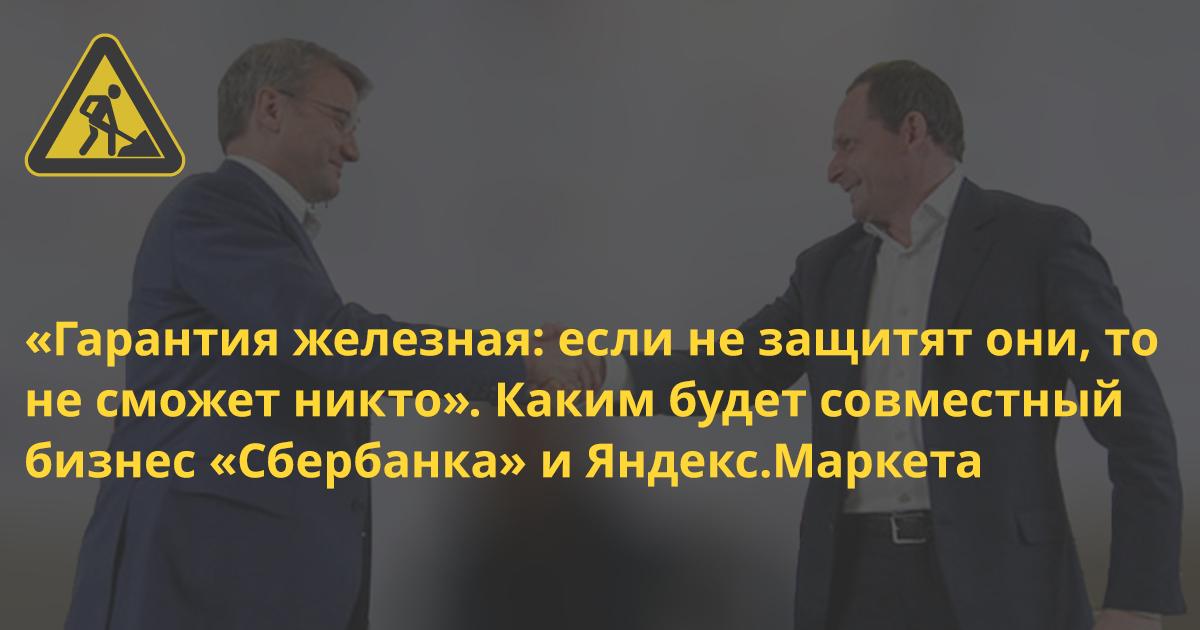 «Гарантия железная: если не защитят они, то не сможет никто». Каким будет совместный бизнес «Сбербанка» и Яндекс.Маркета