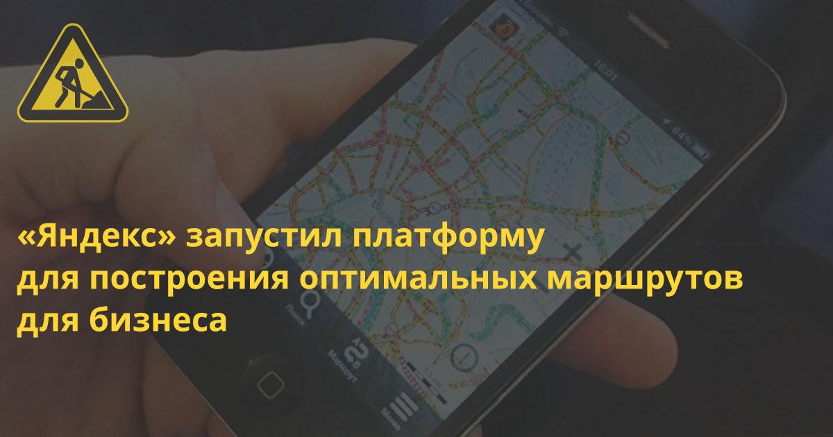 «Яндекс» запустил платформу для построения оптимальных маршрутов для бизнеса