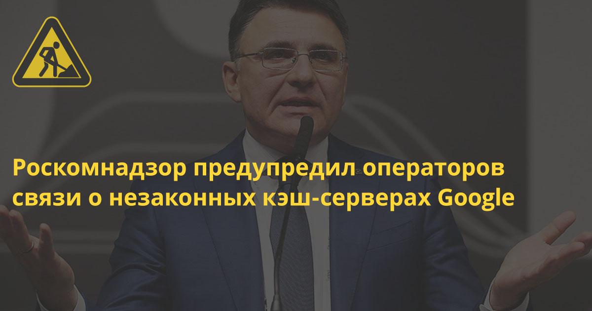 Роскомнадзор предупредил операторов связи о незаконных кэш-серверах Google