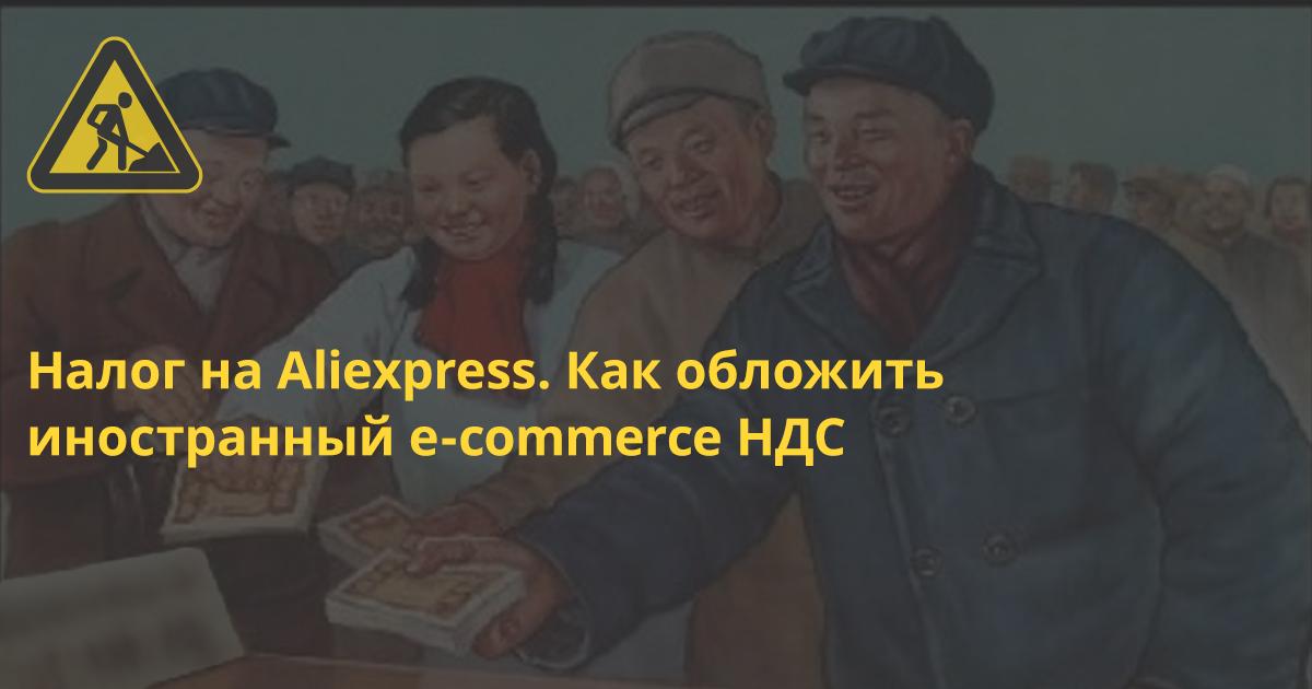 Налог на Aliexpress. Как обложить иностранный e-commerce НДС