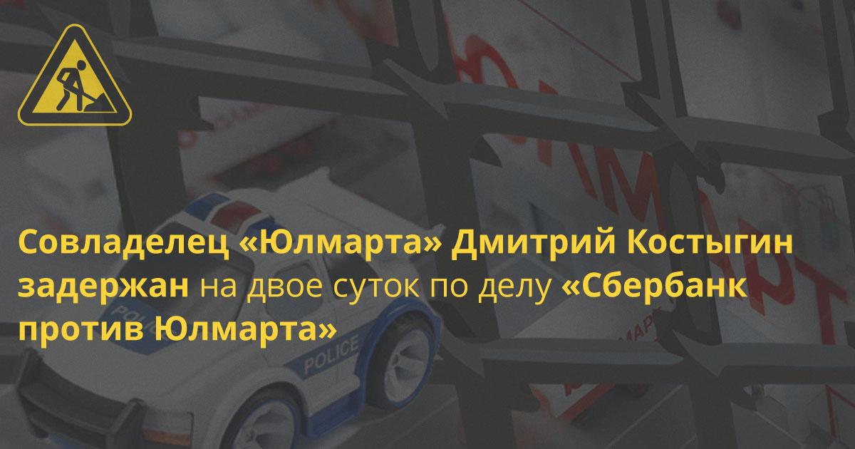 После обысков по делу «Сбербанк против Юлмарта» следователь задержал Костыгина