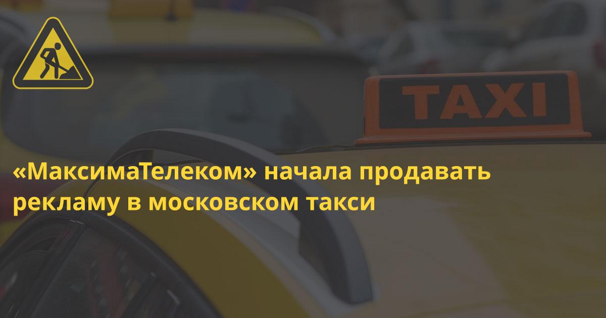 «МаксимаТелеком» начала продавать рекламу в московском такси