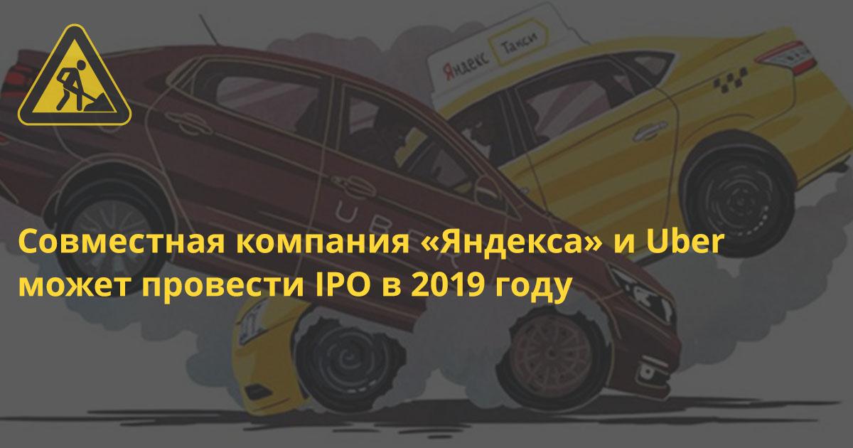 Совместная компания «Яндекса» и Uber может провести IPO в 2019 году
