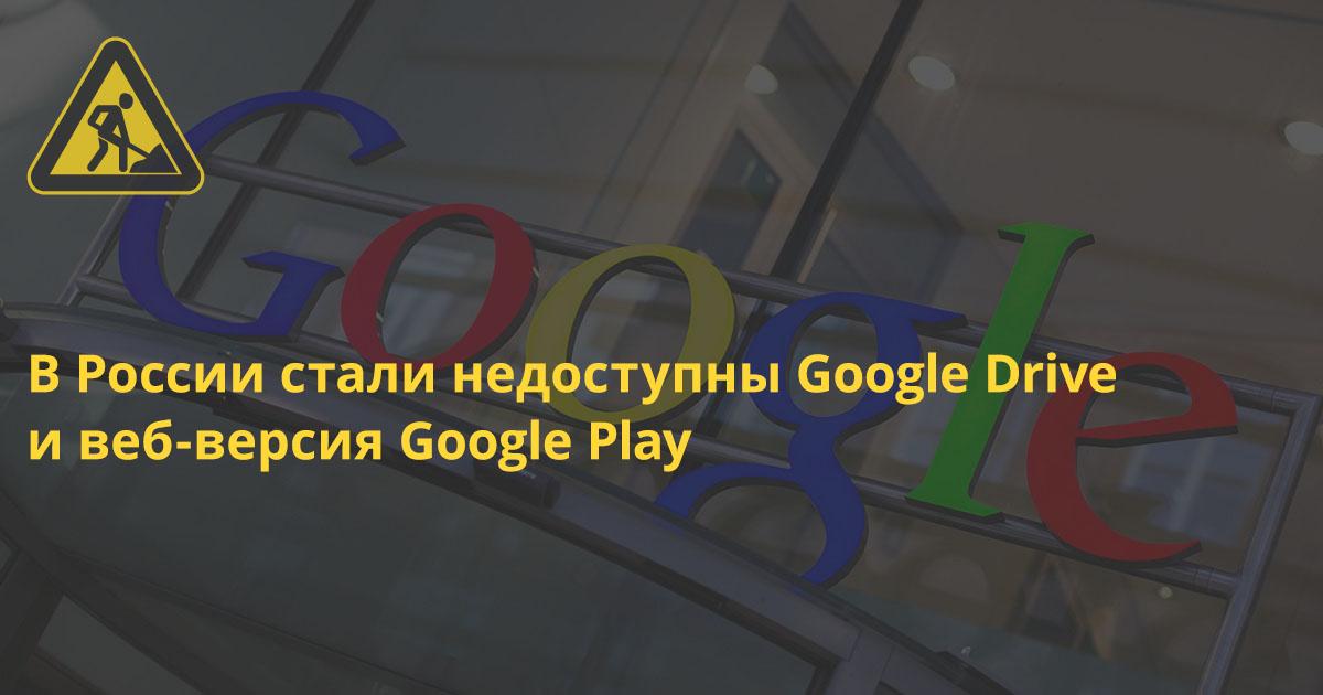 В России стали недоступны Google Drive и веб-версия Google Play (+ отказ Роскомнадзора от ответственности)