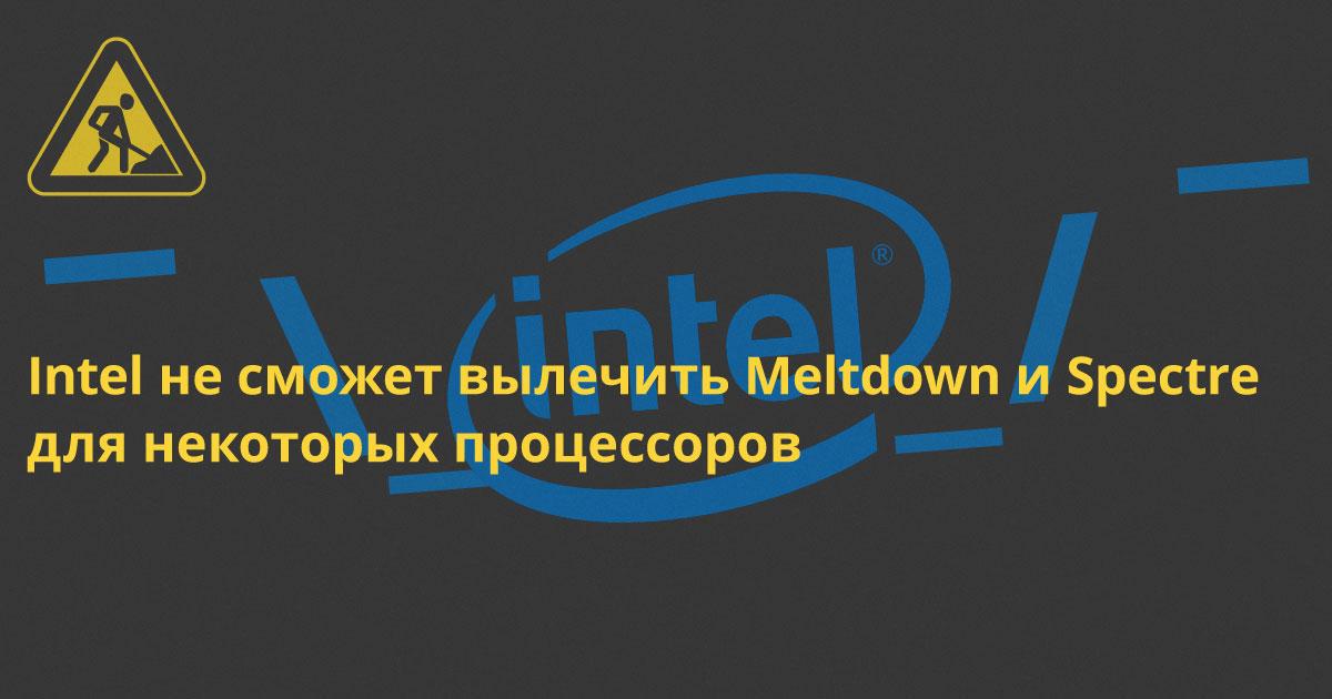 Intel не сможет вылечить Meltdown и Spectre для некоторых процессоров