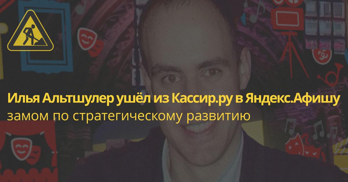 Кадры: Яндекс.Афиша наняла гендиректора «Кассир.ру» Илью Альтшулера замом по стратегическому развитию