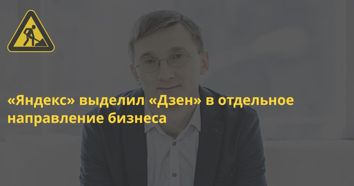 «Яндекс» выделил «Дзен» в отдельное направление бизнеса и сделает его похожим на соцсеть
