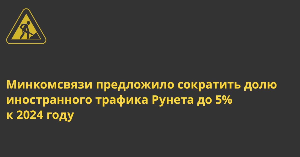 Минкомсвязи предложило сократить долю иностранного трафика Рунета до 5% к 2024 году