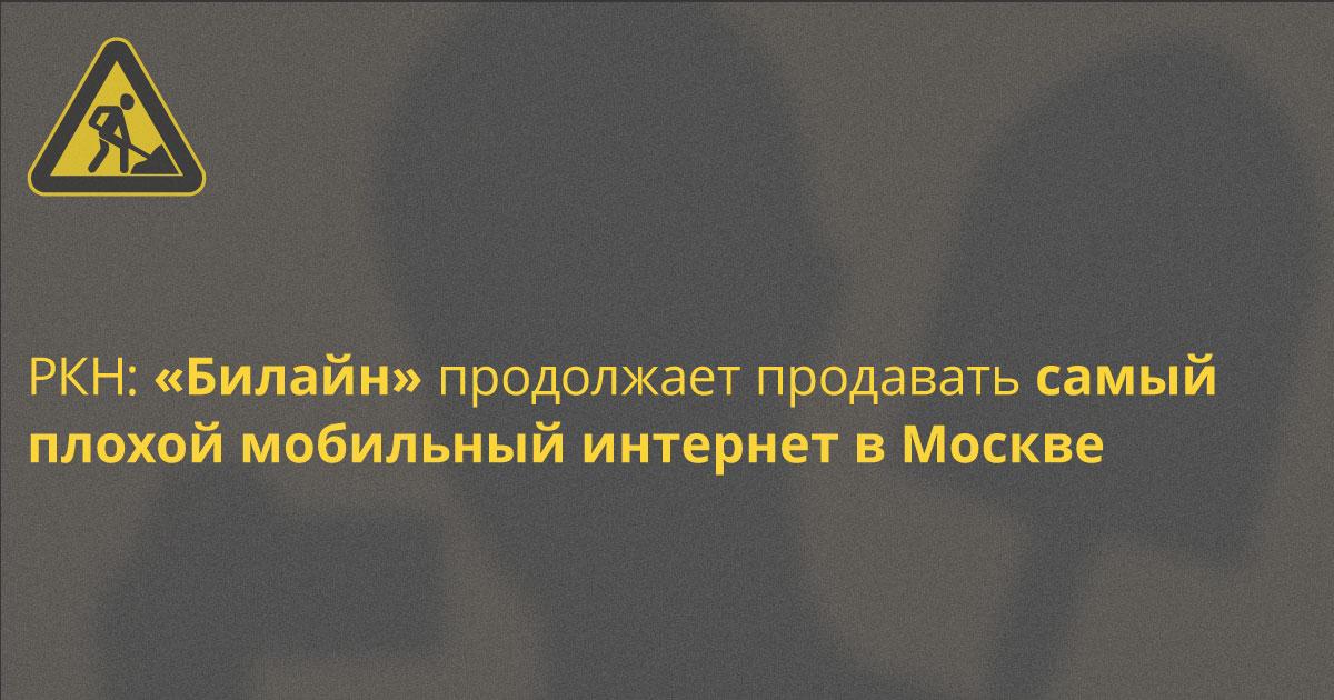 У «Билайна» самый плохой мобильный интернет в Москве, спустя год подтвердил РКН