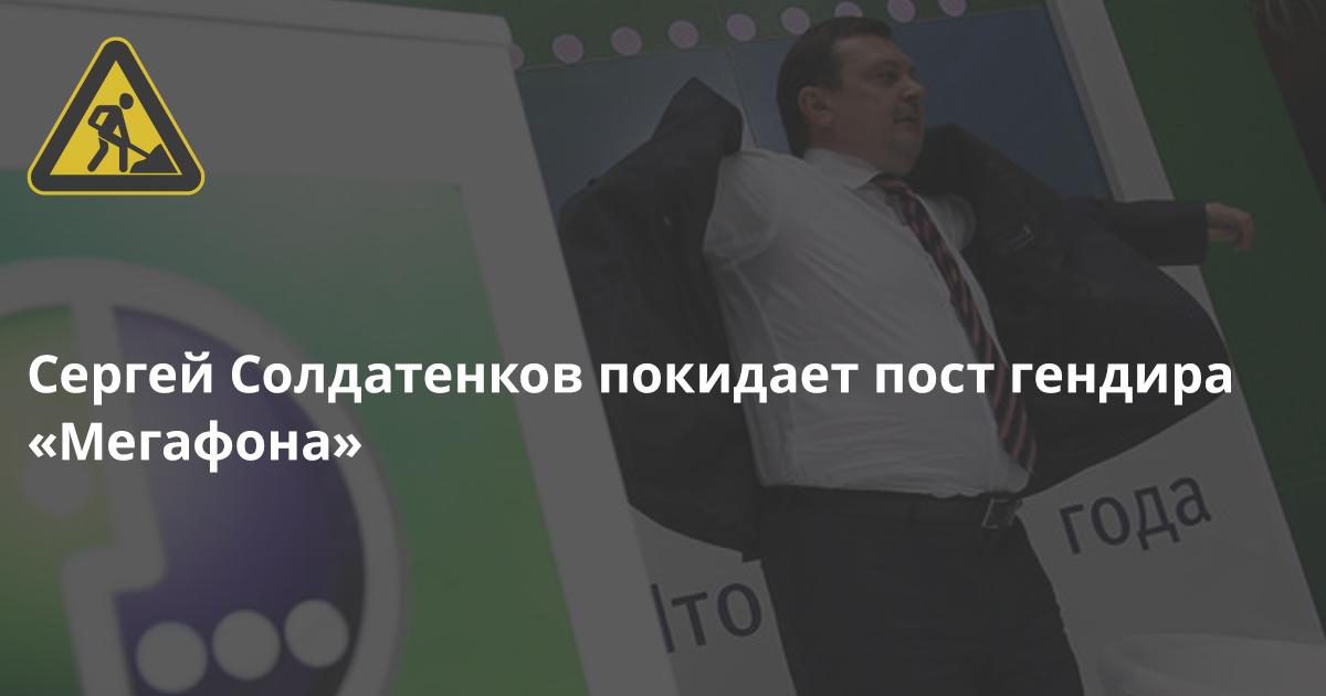 Кадры: Гендиректор «Мегафона» Сергей Солдатенков досрочно уходит из компании