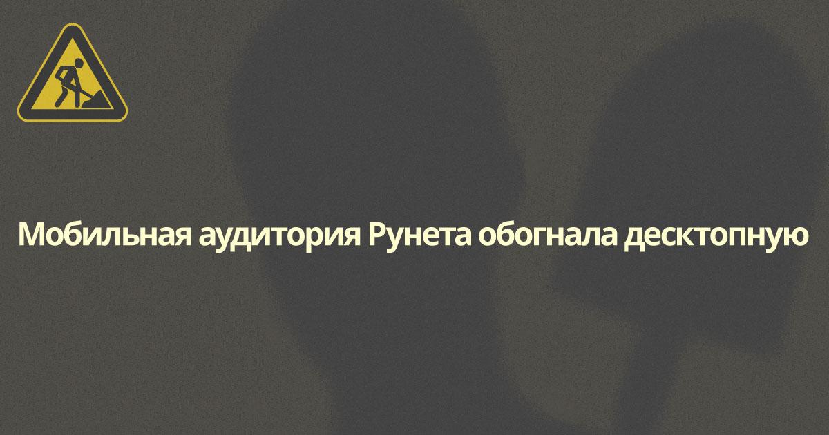 Мобильная аудитория Рунета обогнала десктопную