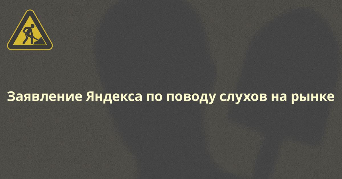 Заявление Яндекса по поводу слухов на рынке