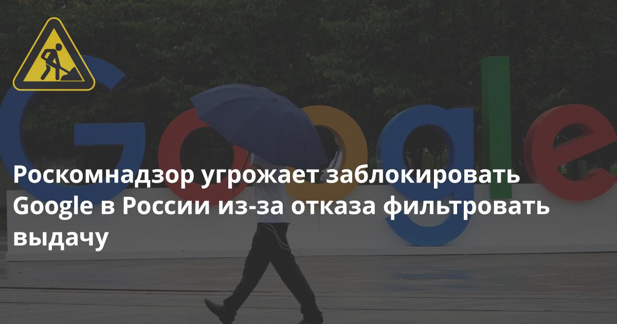 Роскомнадзору больше нечем угрожать Google: он уже угрожает ему блокировкой в России