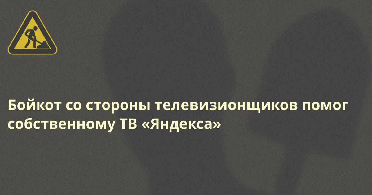 Пока популярнейшие ТВ-каналы бойкотировали «Яндекс» у него бурно отросли собственные