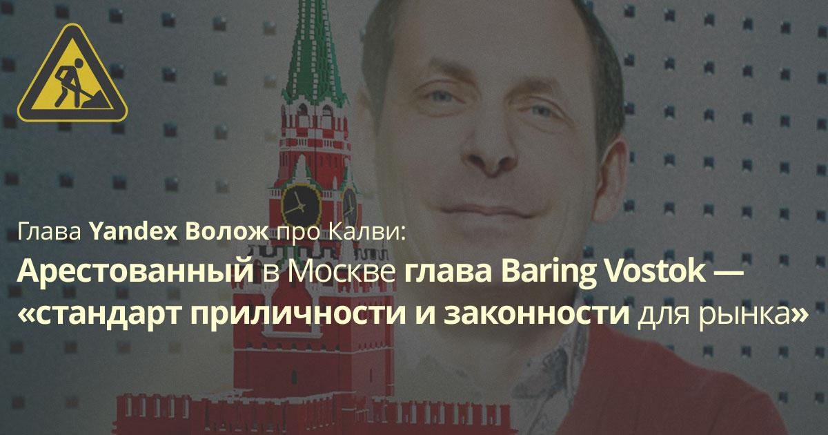 Глава Yandex: арестованный Майкл Калви «стандарт приличности и законности для рынка»