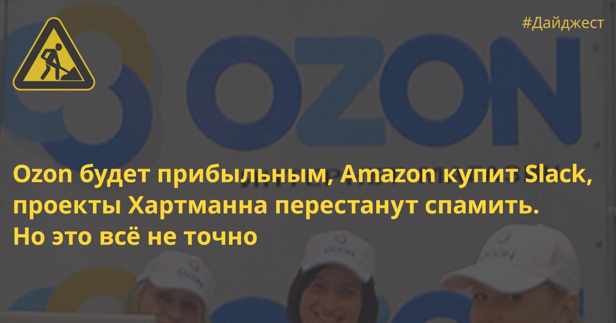 Ozon будет прибыльным, Amazon купит Slack, проекты Хартманна перестанут спамить. Но это всё не точно